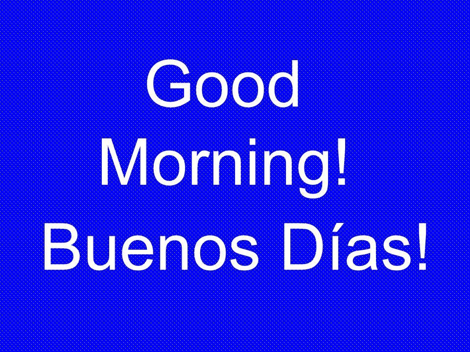 Good Morning! Buenos Días!