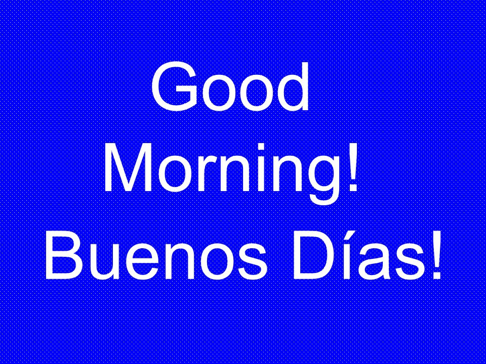 Good Morning! Buenos Días!