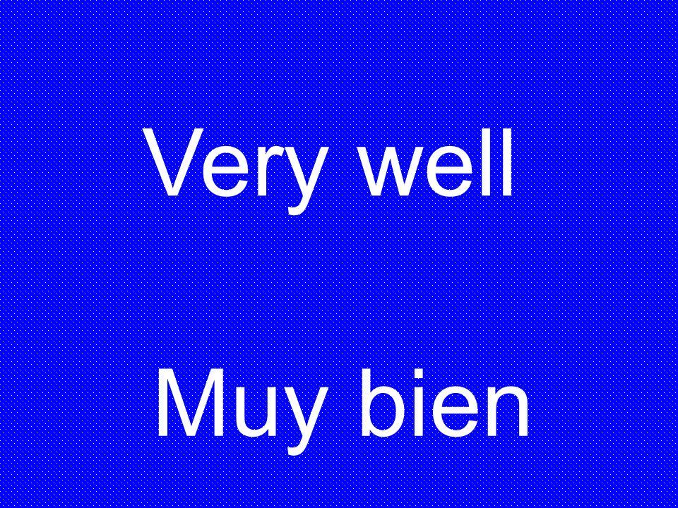 Very well Muy bien