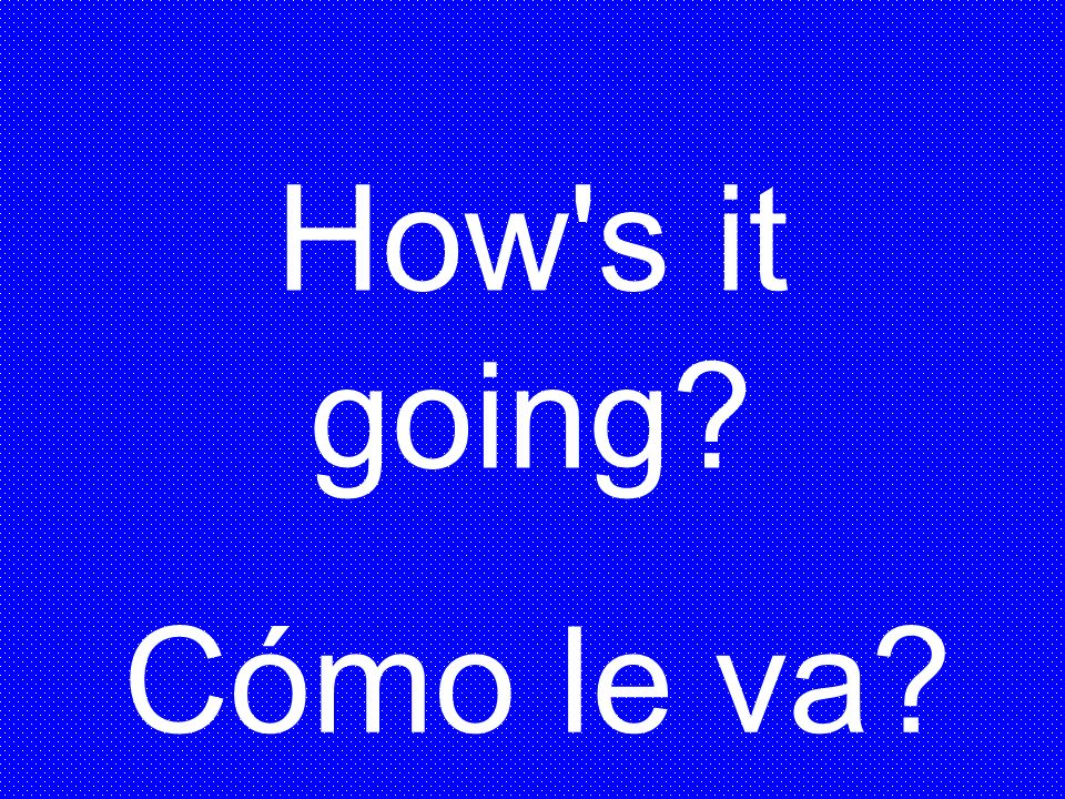 How s it going Cómo le va