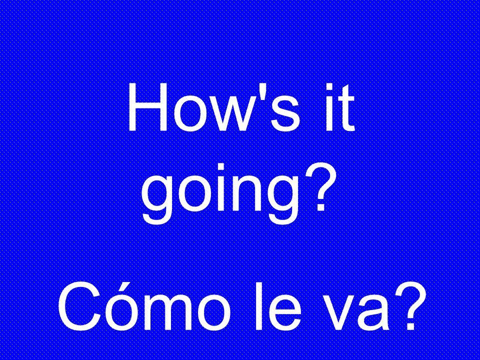 How s it going Cómo le va