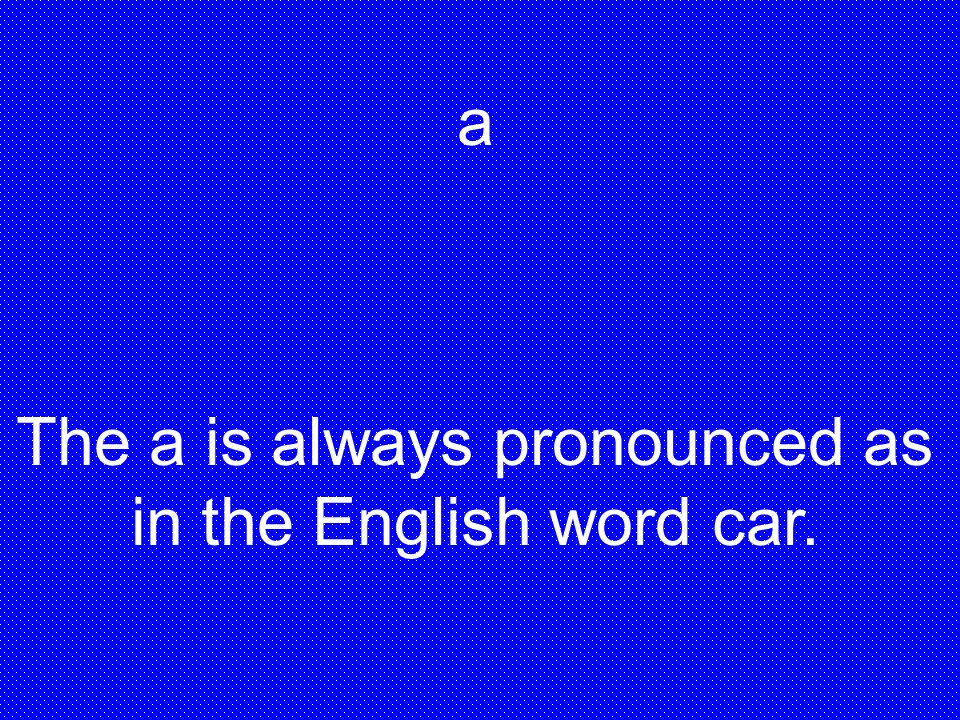 The a is always pronounced as in the English word car.