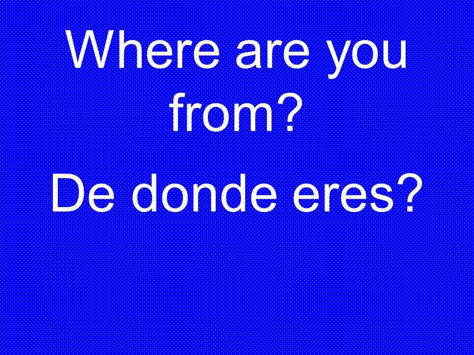 Where are you from De donde eres