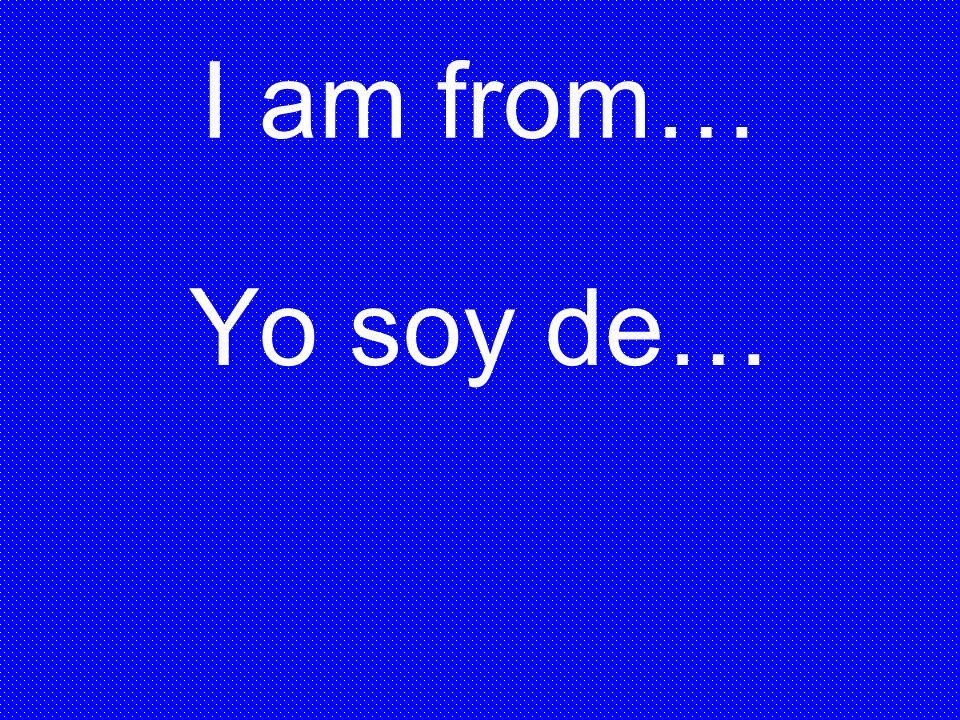 I am from… Yo soy de…