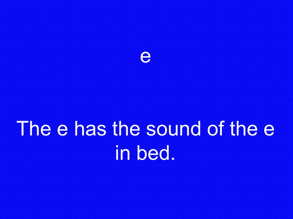The e has the sound of the e in bed.
