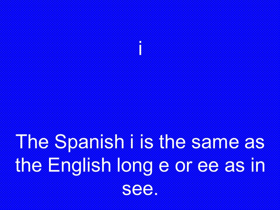The Spanish i is the same as the English long e or ee as in see.