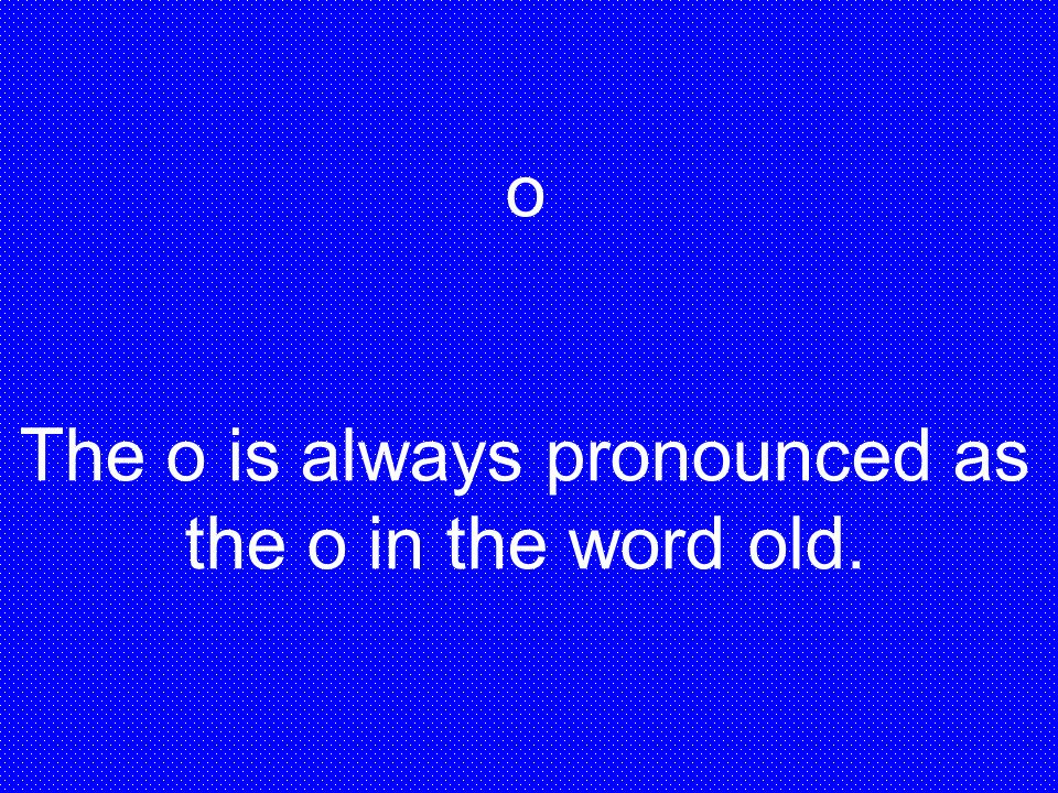The o is always pronounced as the o in the word old.