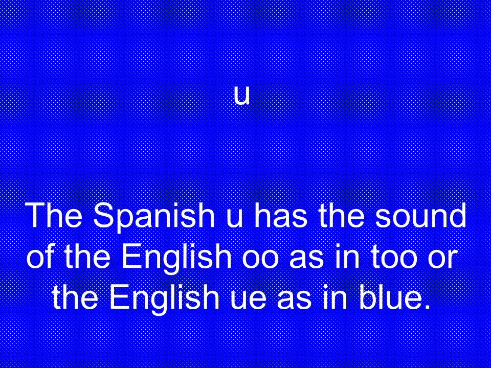u The Spanish u has the sound of the English oo as in too or the English ue as in blue.
