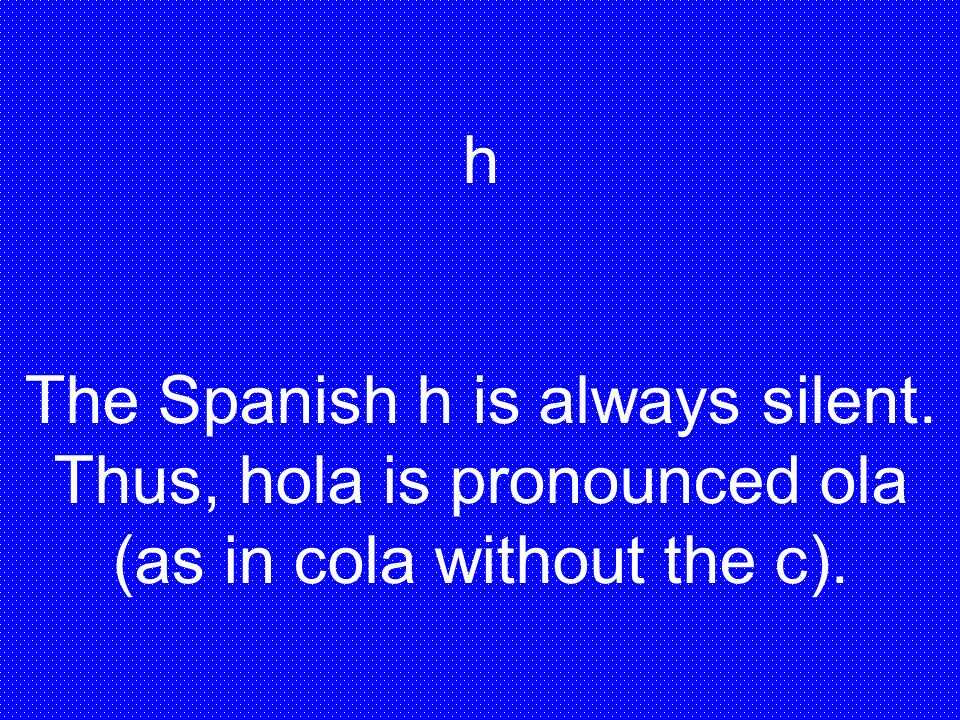 h The Spanish h is always silent. Thus, hola is pronounced ola (as in cola without the c).