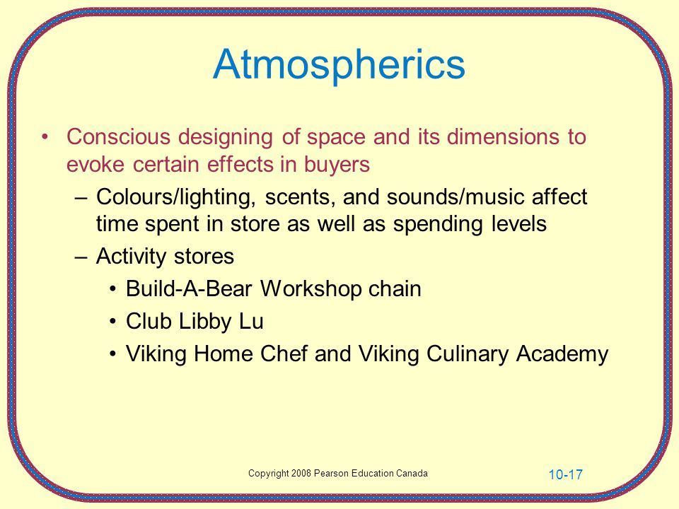 Atmospherics Conscious designing of space and its dimensions to evoke certain effects in buyers.