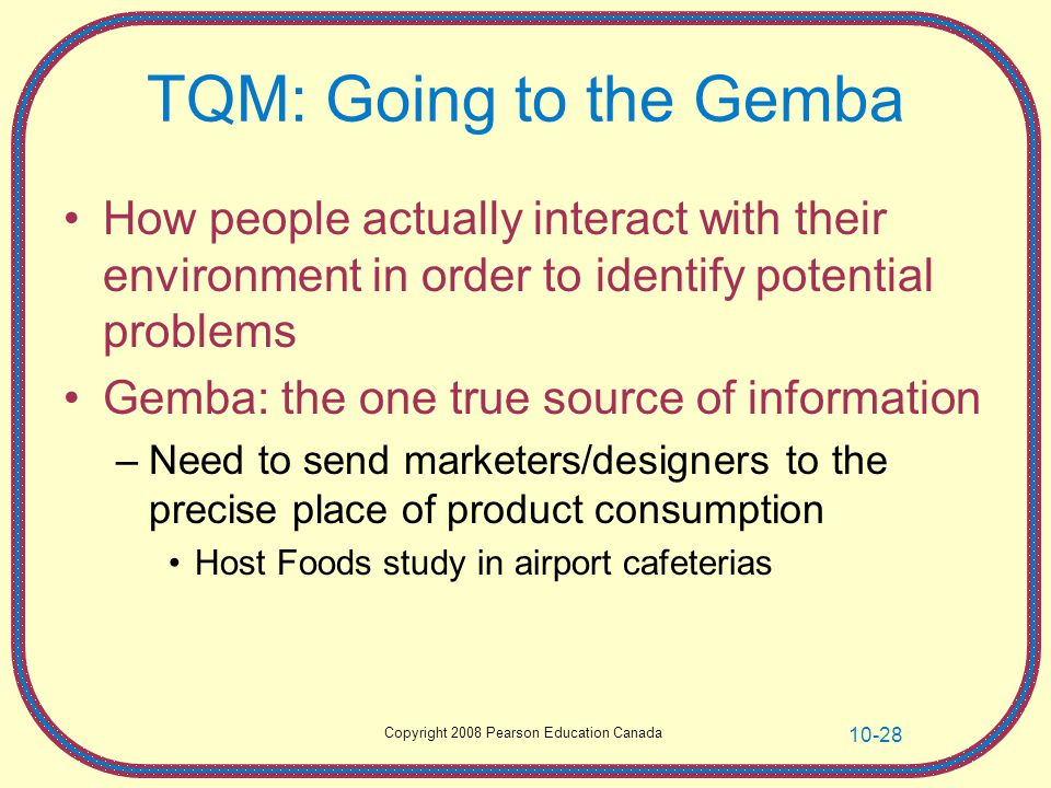 TQM: Going to the Gemba How people actually interact with their environment in order to identify potential problems.