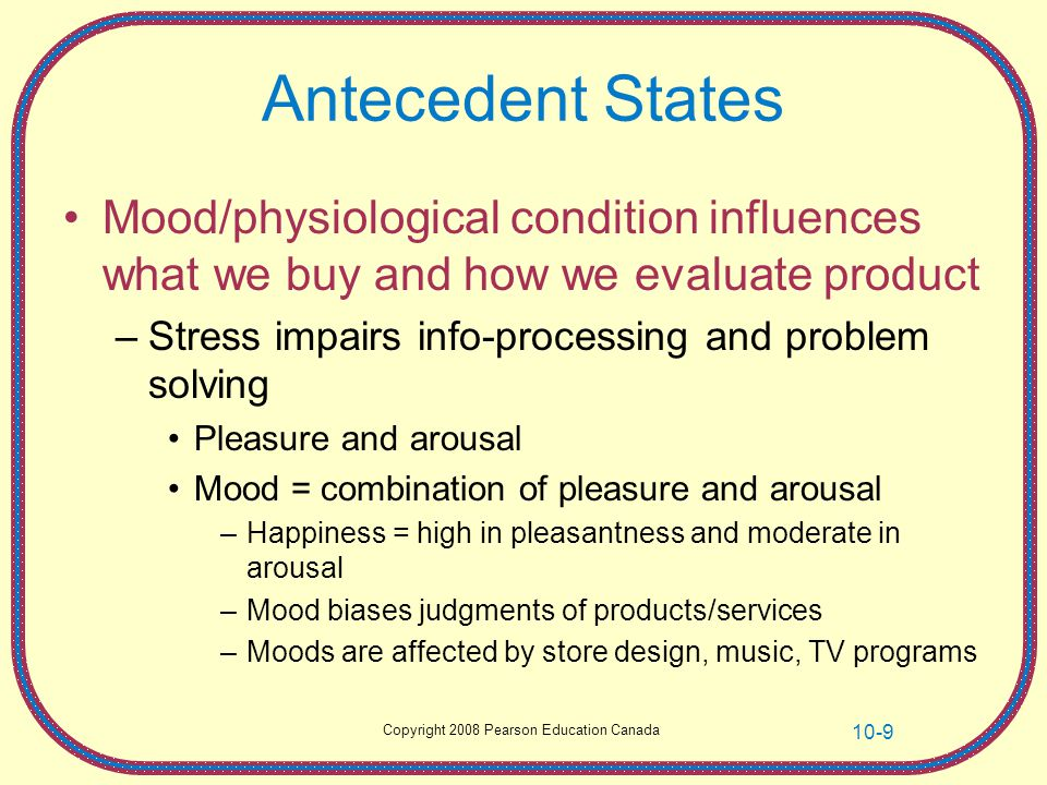 Antecedent States Mood/physiological condition influences what we buy and how we evaluate product.