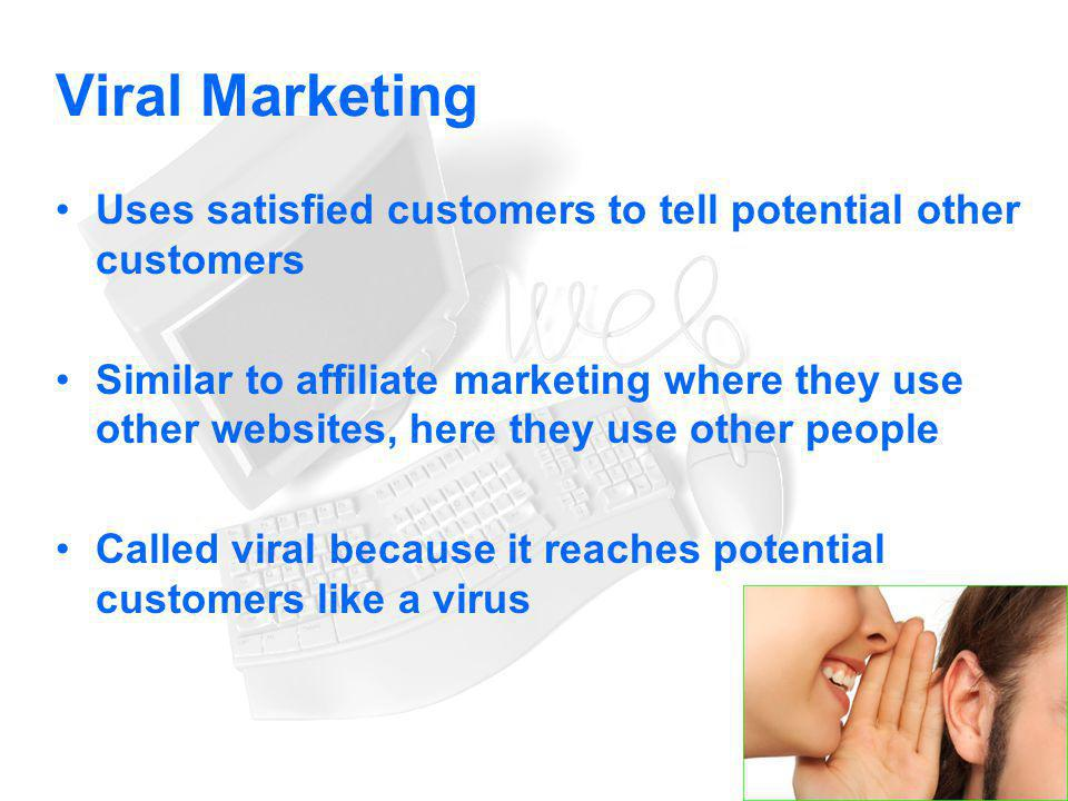 Viral Marketing Uses satisfied customers to tell potential other customers.
