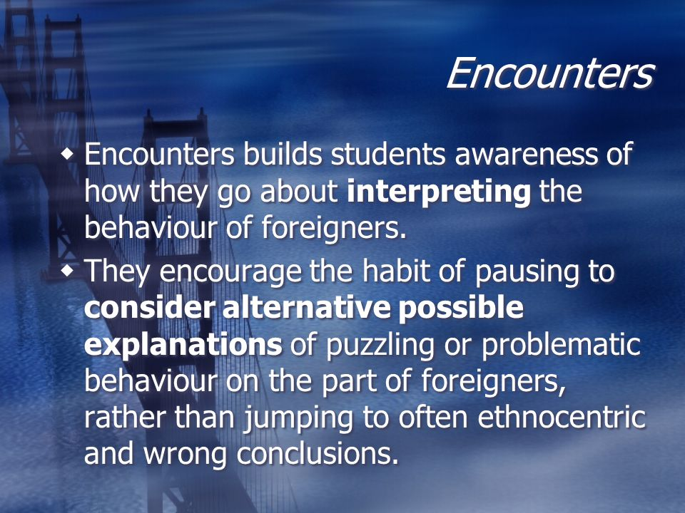 Encounters Encounters builds students awareness of how they go about interpreting the behaviour of foreigners.