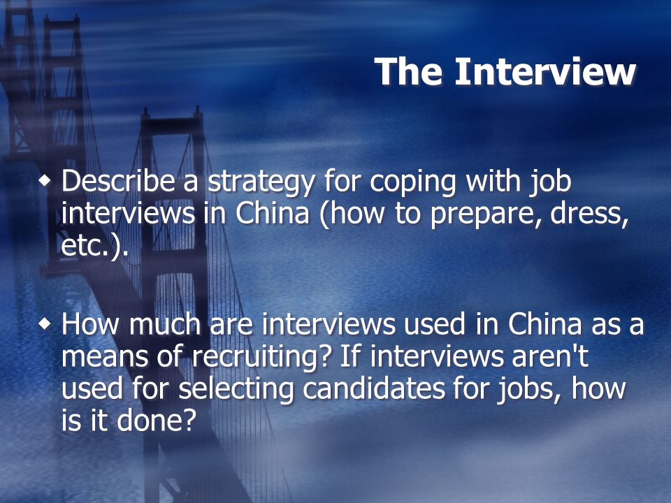 The Interview Describe a strategy for coping with job interviews in China (how to prepare, dress, etc.).