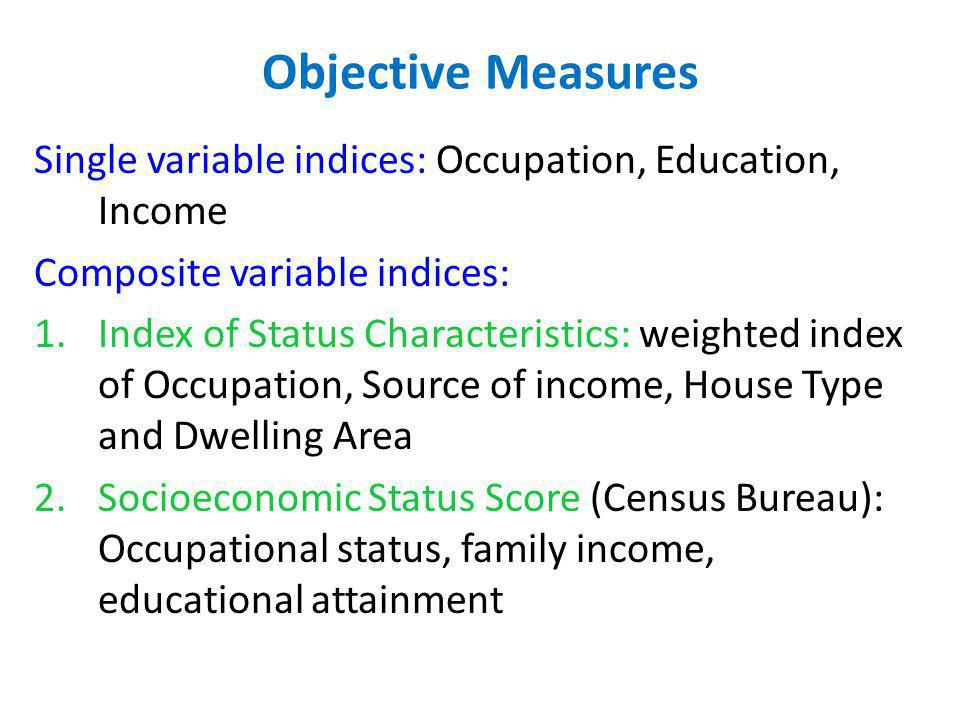 Objective Measures Single variable indices: Occupation, Education, Income. Composite variable indices: