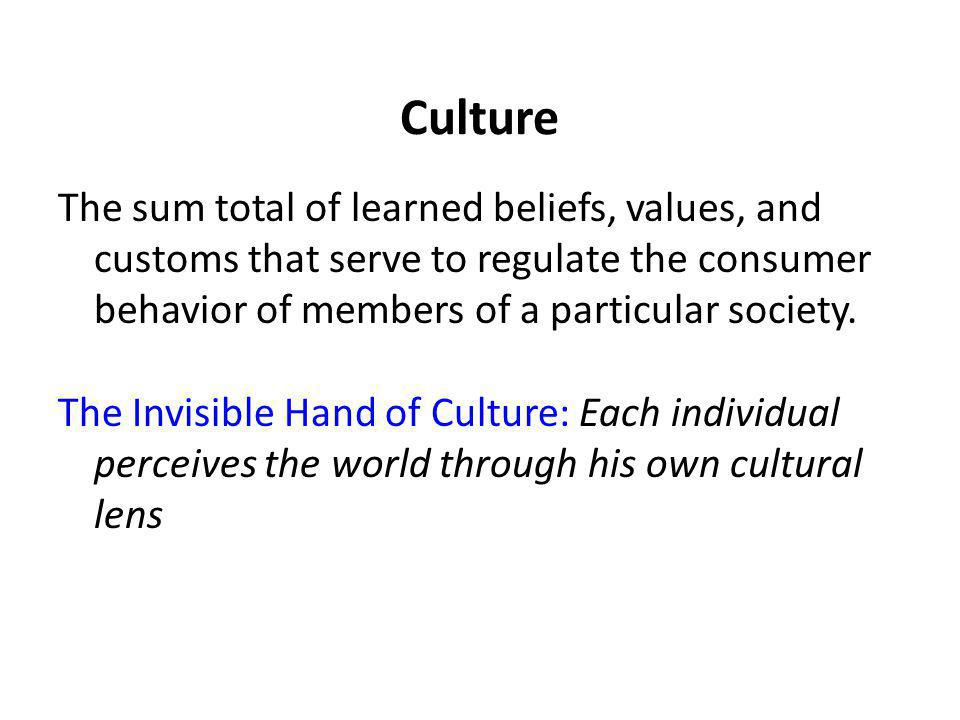 Culture The sum total of learned beliefs, values, and customs that serve to regulate the consumer behavior of members of a particular society.