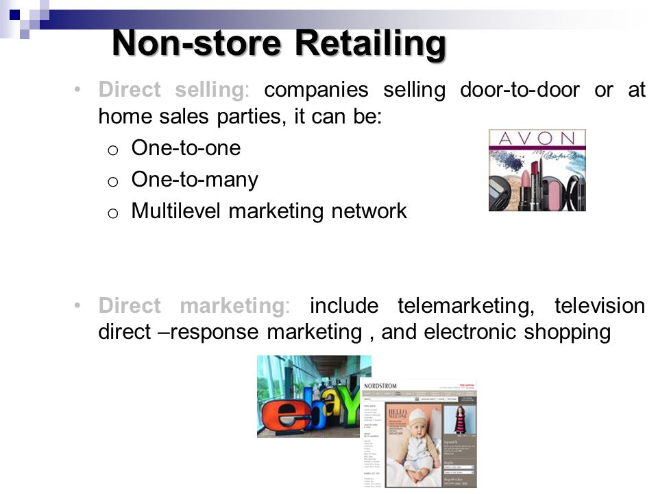 Non-store Retailing Direct selling: companies selling door-to-door or at home sales parties, it can be: