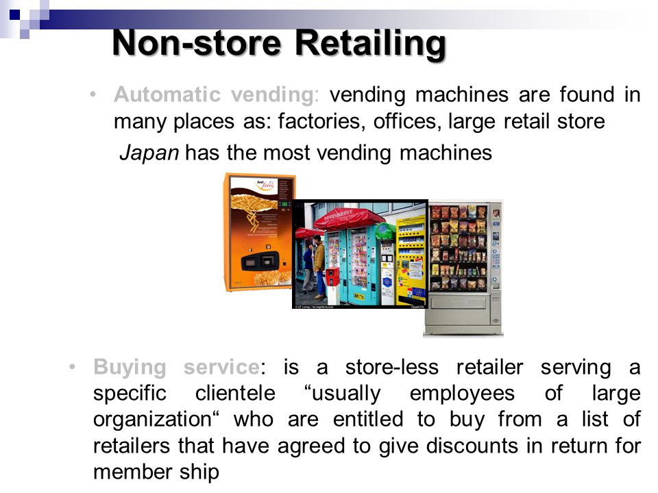 Non-store Retailing Automatic vending: vending machines are found in many places as: factories, offices, large retail store.