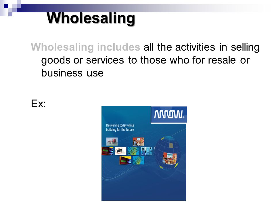 Wholesaling Wholesaling includes all the activities in selling goods or services to those who for resale or business use.
