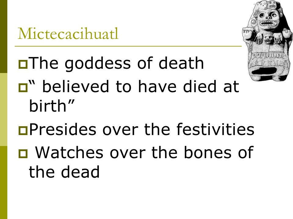 Mictecacihuatl The goddess of death believed to have died at birth