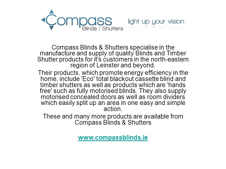 Compass Blinds & Shutters specialise in the manufacture and supply of quality Blinds and Timber Shutter products for it s customers in the north-eastern region of Leinster and beyond.