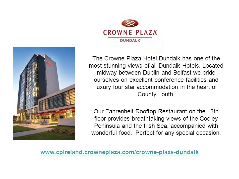 The Crowne Plaza Hotel Dundalk has one of the most stunning views of all Dundalk Hotels. Located midway between Dublin and Belfast we pride ourselves on excellent conference facilities and luxury four star accommodation in the heart of County Louth. Our Fahrenheit Rooftop Restaurant on the 13th floor provides breathtaking views of the Cooley Peninsula and the Irish Sea, accompanied with wonderful food. Perfect for any special occasion.