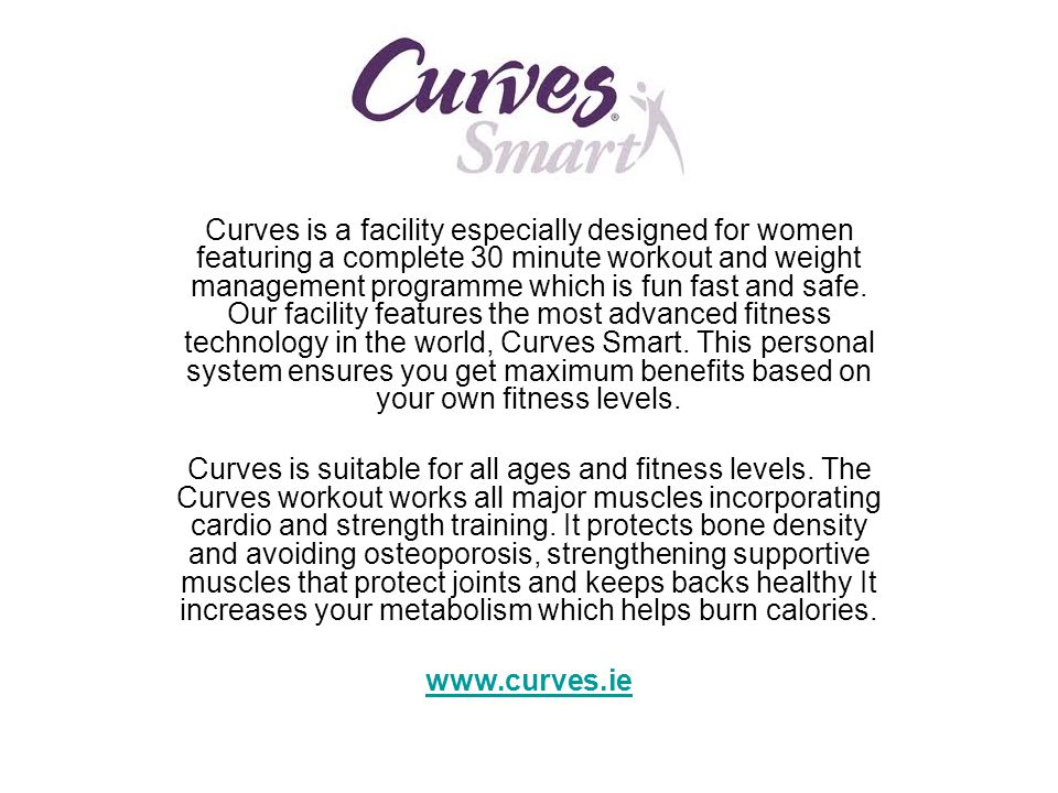 Curves is a facility especially designed for women featuring a complete 30 minute workout and weight management programme which is fun fast and safe. Our facility features the most advanced fitness technology in the world, Curves Smart. This personal system ensures you get maximum benefits based on your own fitness levels.