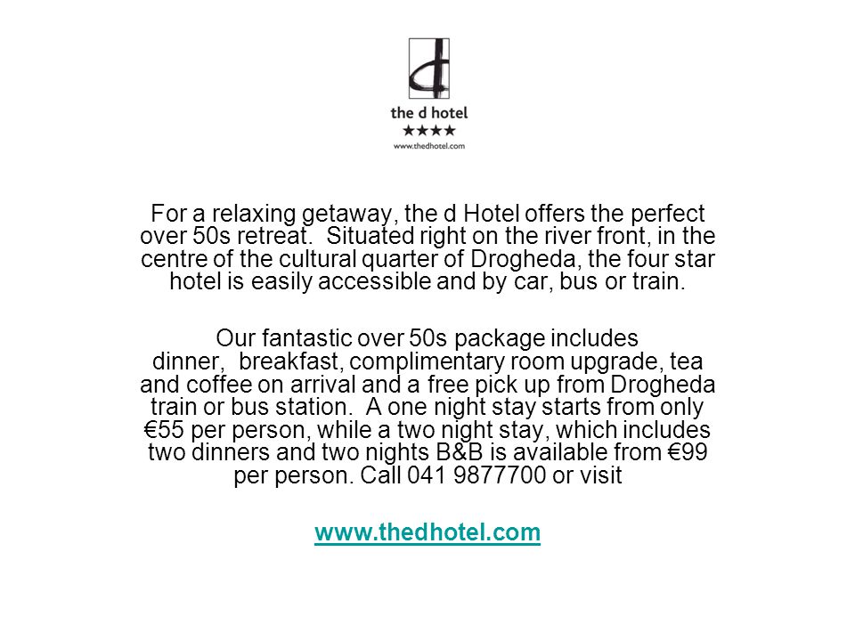 For a relaxing getaway, the d Hotel offers the perfect over 50s retreat. Situated right on the river front, in the centre of the cultural quarter of Drogheda, the four star hotel is easily accessible and by car, bus or train.