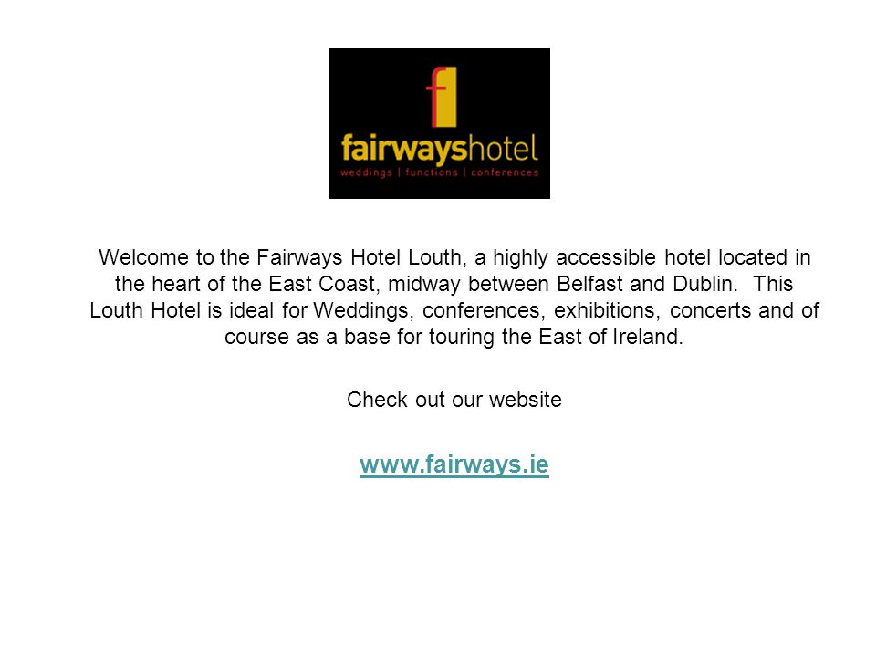 Welcome to the Fairways Hotel Louth, a highly accessible hotel located in the heart of the East Coast, midway between Belfast and Dublin. This Louth Hotel is ideal for Weddings, conferences, exhibitions, concerts and of course as a base for touring the East of Ireland.