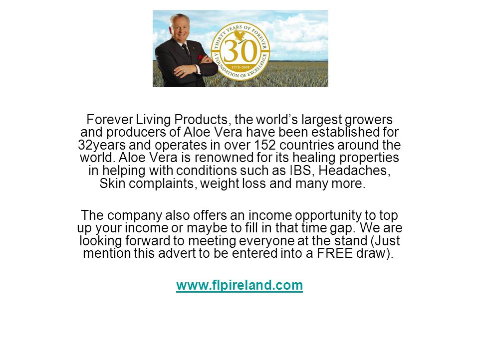 Forever Living Products, the world's largest growers and producers of Aloe Vera have been established for 32years and operates in over 152 countries around the world. Aloe Vera is renowned for its healing properties in helping with conditions such as IBS, Headaches, Skin complaints, weight loss and many more.
