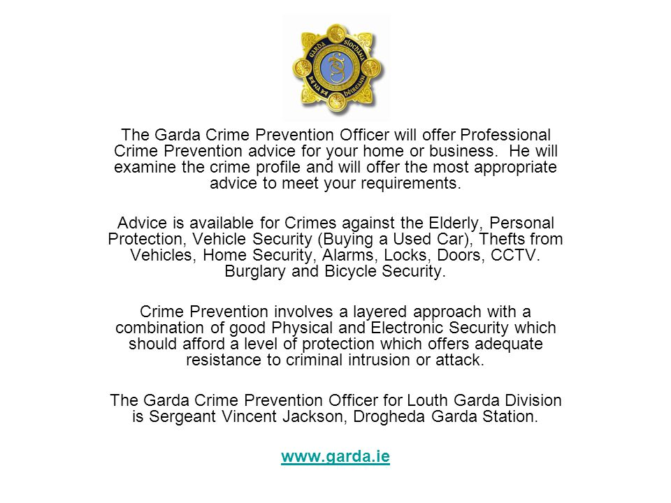 The Garda Crime Prevention Officer will offer Professional Crime Prevention advice for your home or business. He will examine the crime profile and will offer the most appropriate advice to meet your requirements.