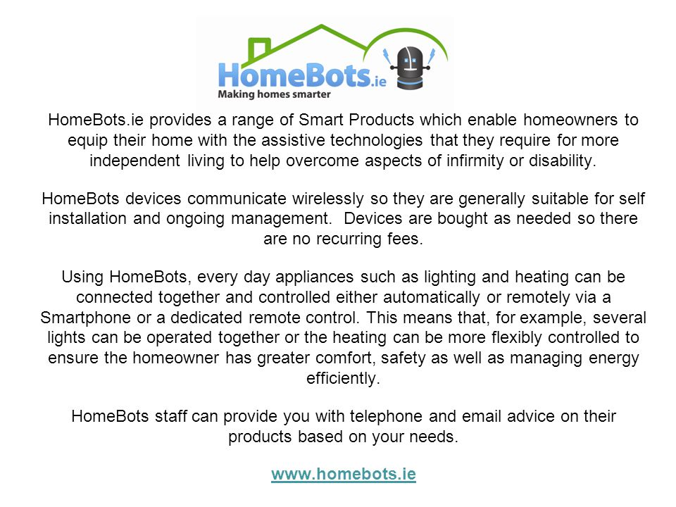 HomeBots.ie provides a range of Smart Products which enable homeowners to equip their home with the assistive technologies that they require for more independent living to help overcome aspects of infirmity or disability.