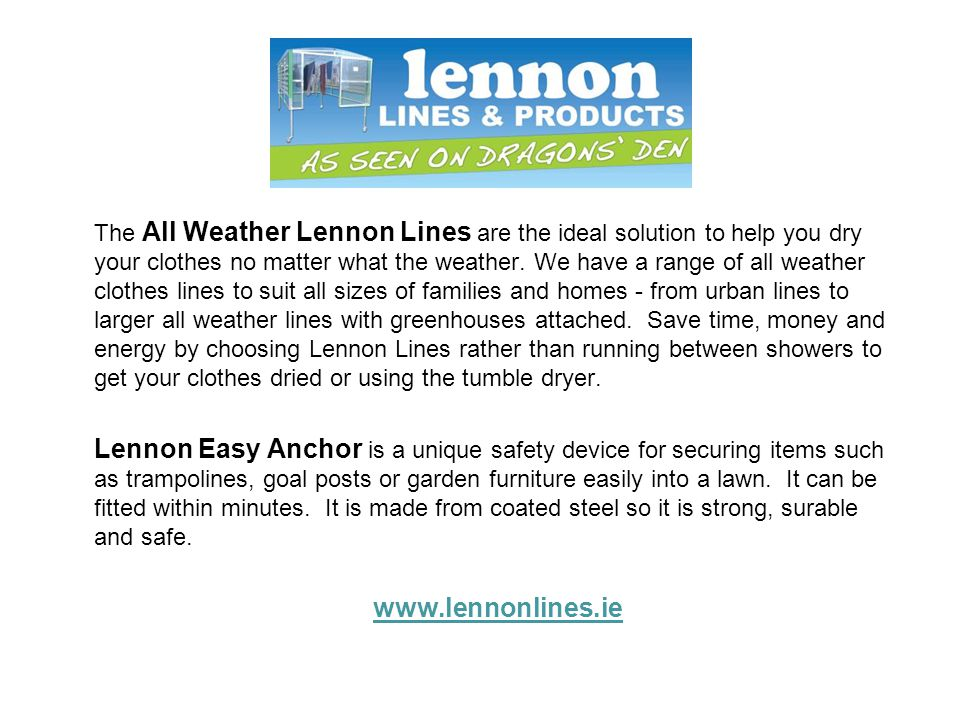 The All Weather Lennon Lines are the ideal solution to help you dry your clothes no matter what the weather. We have a range of all weather clothes lines to suit all sizes of families and homes - from urban lines to larger all weather lines with greenhouses attached. Save time, money and energy by choosing Lennon Lines rather than running between showers to get your clothes dried or using the tumble dryer.