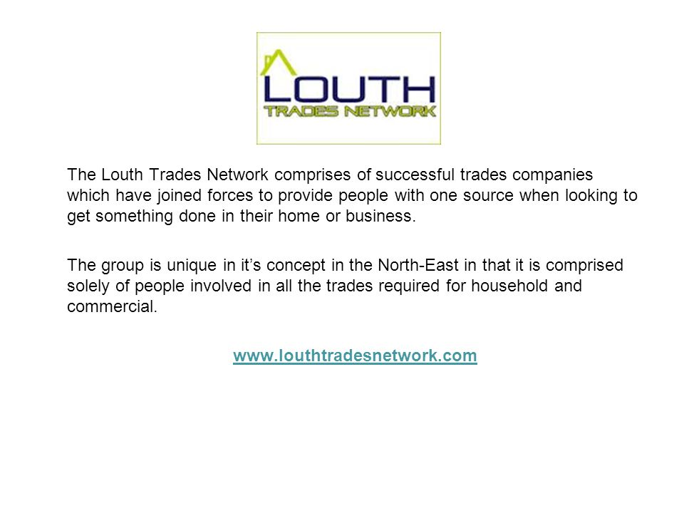 The Louth Trades Network comprises of successful trades companies which have joined forces to provide people with one source when looking to get something done in their home or business.