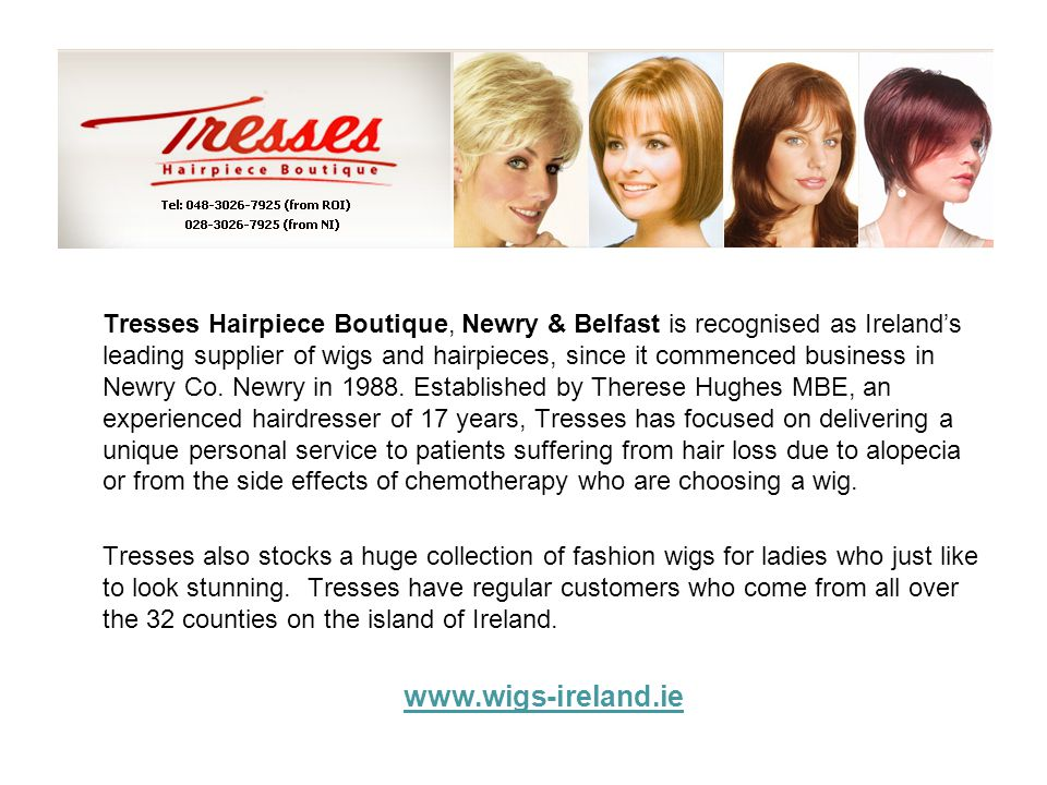Tresses Hairpiece Boutique, Newry & Belfast is recognised as Ireland's leading supplier of wigs and hairpieces, since it commenced business in Newry Co. Newry in 1988. Established by Therese Hughes MBE, an experienced hairdresser of 17 years, Tresses has focused on delivering a unique personal service to patients suffering from hair loss due to alopecia or from the side effects of chemotherapy who are choosing a wig.