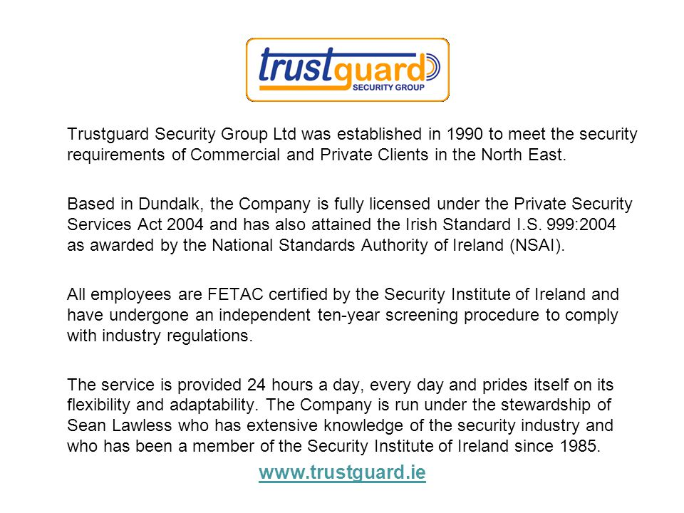 Trustguard Security Group Ltd was established in 1990 to meet the security requirements of Commercial and Private Clients in the North East.