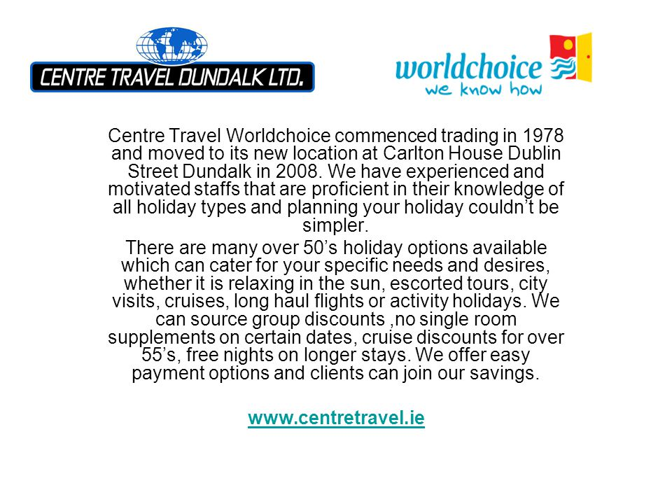 Centre Travel Worldchoice commenced trading in 1978 and moved to its new location at Carlton House Dublin Street Dundalk in 2008. We have experienced and motivated staffs that are proficient in their knowledge of all holiday types and planning your holiday couldn't be simpler.