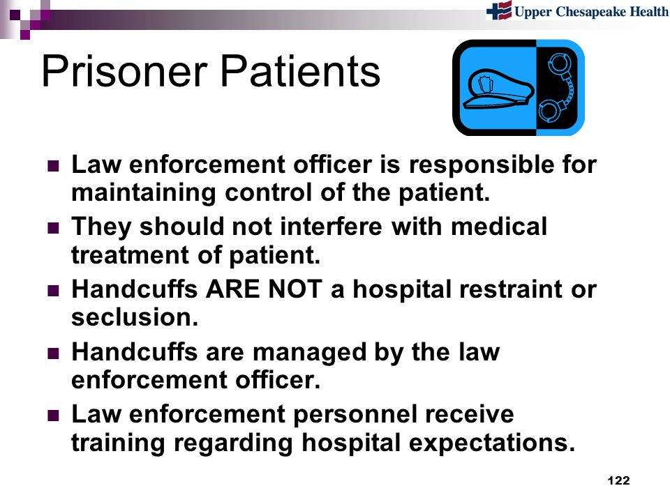 Prisoner Patients Law enforcement officer is responsible for maintaining control of the patient.