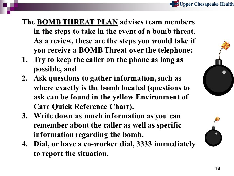 The BOMB THREAT PLAN advises team members in the steps to take in the event of a bomb threat. As a review, these are the steps you would take if you receive a BOMB Threat over the telephone: