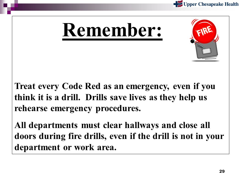 Remember: Treat every Code Red as an emergency, even if you think it is a drill. Drills save lives as they help us rehearse emergency procedures.