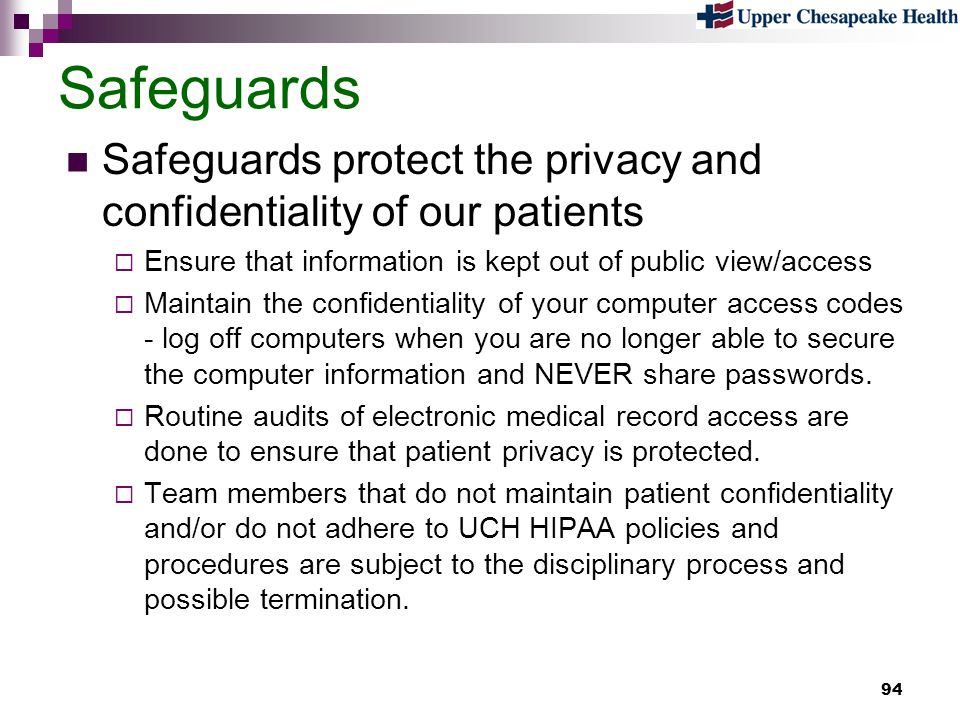 Safeguards Safeguards protect the privacy and confidentiality of our patients. Ensure that information is kept out of public view/access.