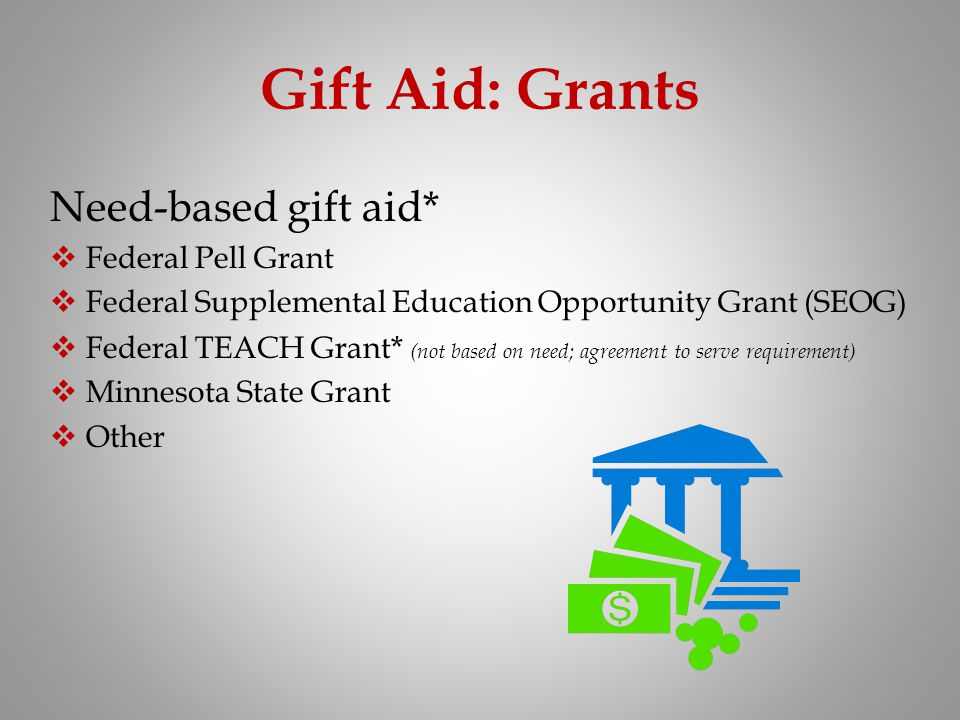 Gift Aid: Grants Need-based gift aid* Federal Pell Grant