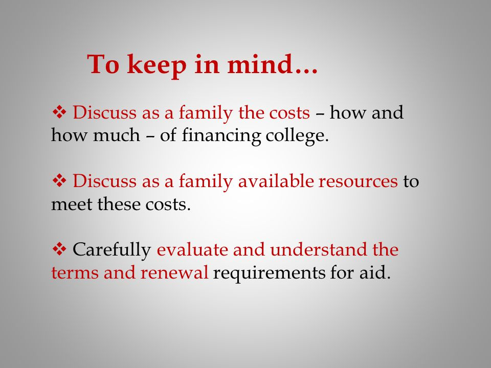To keep in mind… Discuss as a family the costs – how and how much – of financing college.