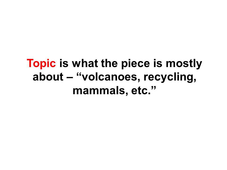 Topic is what the piece is mostly about – volcanoes, recycling, mammals, etc.