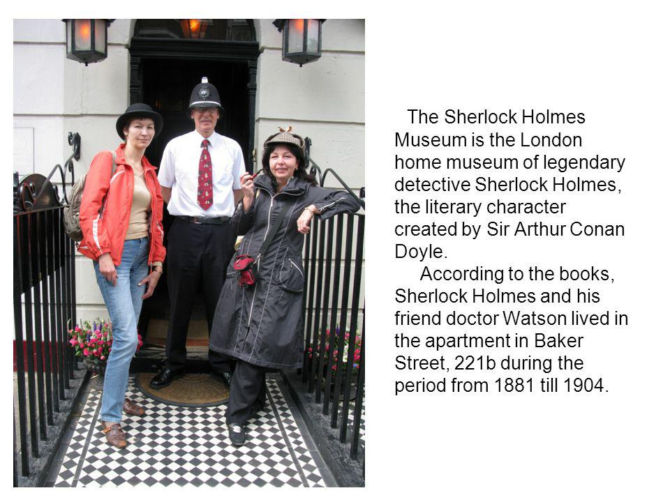 The Sherlock Holmes Museum is the London home museum of legendary detective Sherlock Holmes, the literary character created by Sir Arthur Conan Doyle. According to the books, Sherlock Holmes and his friend doctor Watson lived in the apartment in Baker Street, 221b during the period from 1881 till 1904.
