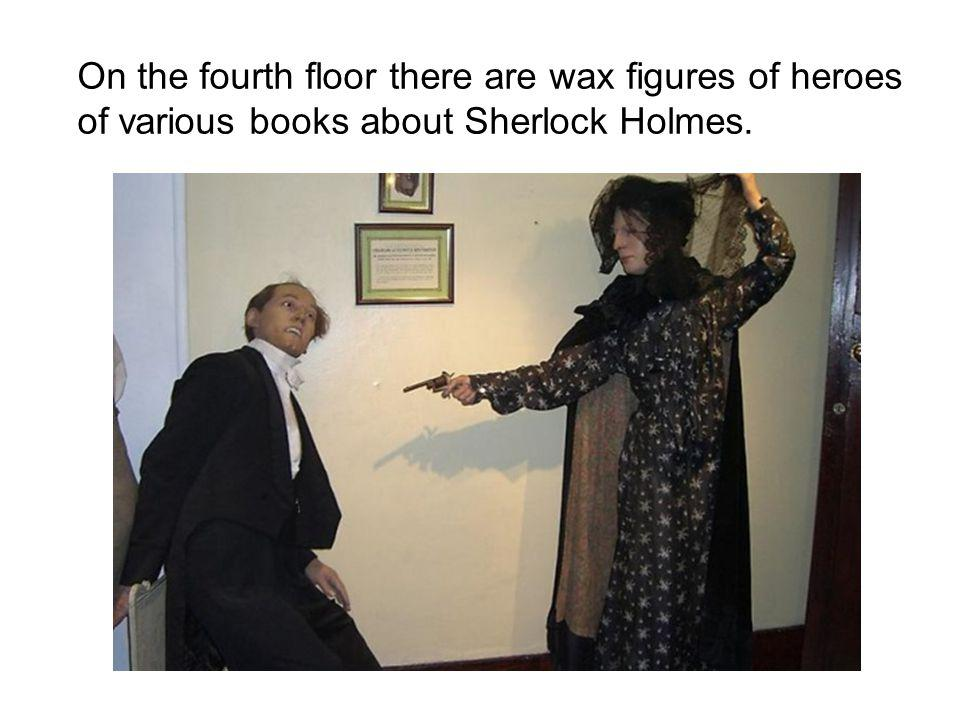 On the fourth floor there are wax figures of heroes of various books about Sherlock Holmes.