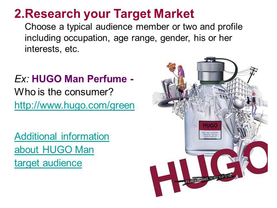 Research your Target Market Choose a typical audience member or two and profile including occupation, age range, gender, his or her interests, etc.