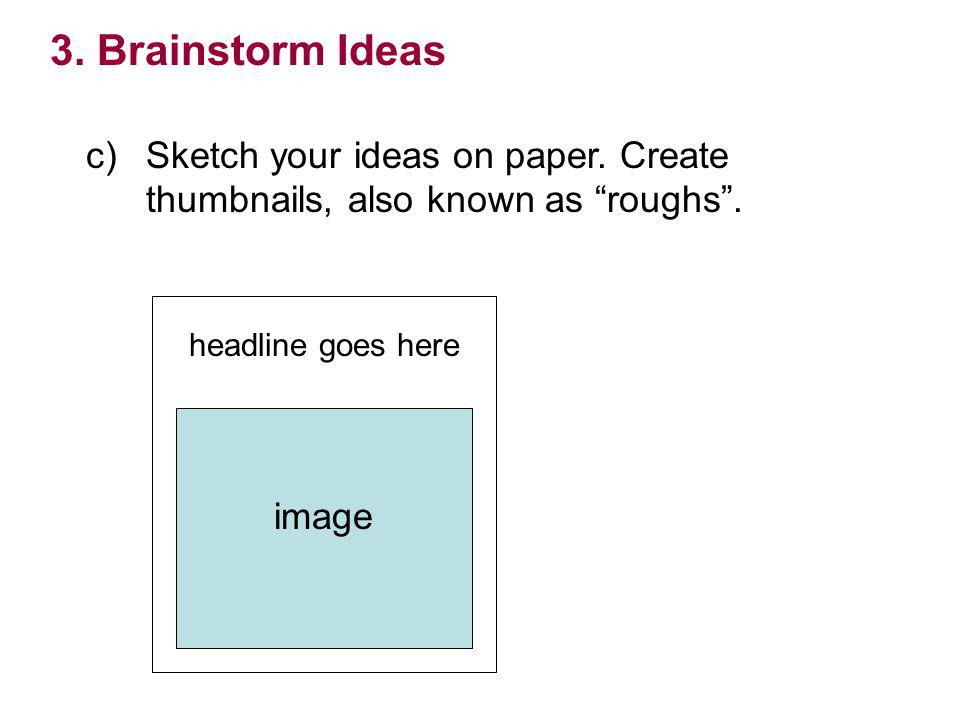 3. Brainstorm Ideas c) Sketch your ideas on paper. Create thumbnails, also known as roughs . headline goes here.