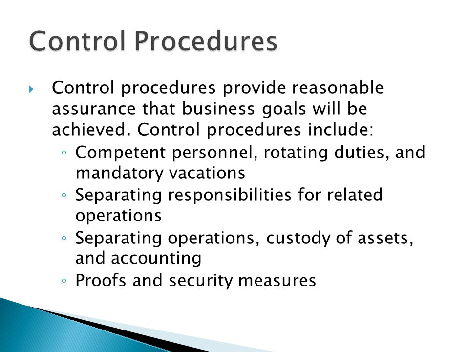 Control Procedures Control procedures provide reasonable assurance that business goals will be achieved. Control procedures include: